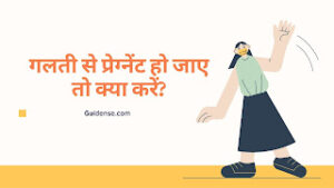लड़की अगर गलती से प्रेग्नेंट हो जाए तो क्या करें? Ladakee agar galatee se pregnent ho jae to kya karen?